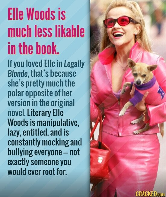 Elle Woods is much less likable in the book. If you loved Elle in Legally Blonde, that's because she's pretty much the polar opposite of her version in the original novel. Literary Elle Woods is manipulative, lazy, entitled, and is constantly mocking and bullying everyone- not exactly someone you would