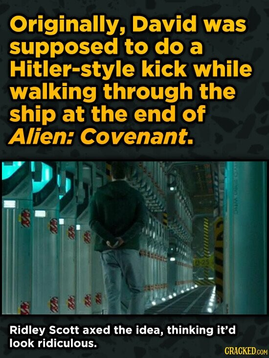 Originally, David was supposed to do a Hitler-style kick while walking through the ship at the end of Alien: Covenant. Ridley Scott axed the idea, thi