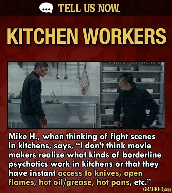 TELL US NOW. KITCHEN WORKERS wnireyuyrarare.tum Mike H., when thinking of fight scenes in kitchens, says, I don't think movie makers realize what kin