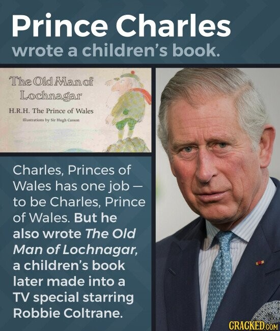 Prince Charles wrote a children's book. Charles, Princes of Wales has one job -- and that is to be Charles, Prince of Wales. But he also wrote The Old Man of Lochnagar, a children's book that was later made into a TV special starring Robbie Coltrane.