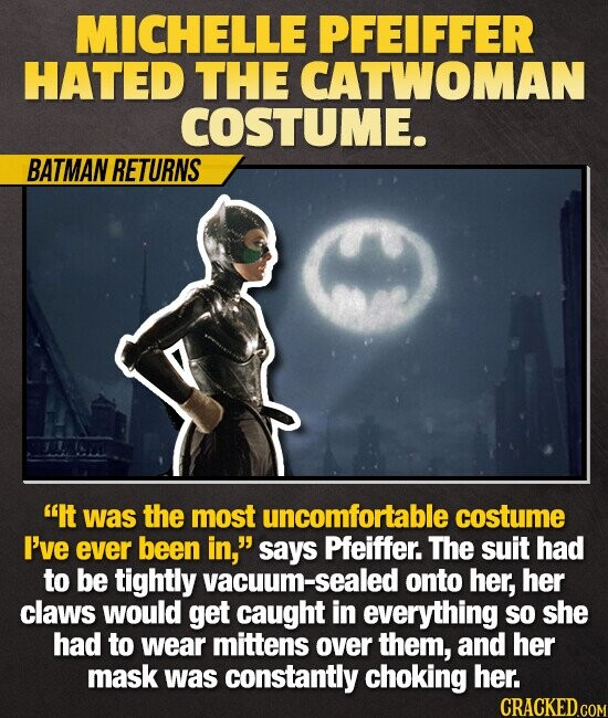 MICHELLE PFEIFFER HATED THE CATWOMAN COSTUME. BATMAN RETURNS It was the most uncomfortable costume I've ever been in, says Pfeiffer. The suit HAD to be tightly vacuum-sealed onto her, her claws would get caught in everything sO she had to wear mittens over them, and her mask was constantly choking