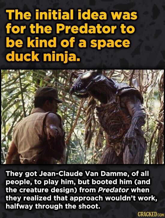 The initial idea was for the Predator to be kind of a space duck ninja. They got Jean-Claude Van Damme, of all people, to play him, but booted him (an