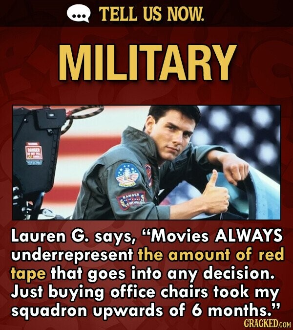 TELL US NOW. MILITARY Lauren G. says, Movies ALWAYS underrepresent the amount of red tape that goes into any decision. Just buying office chairs took