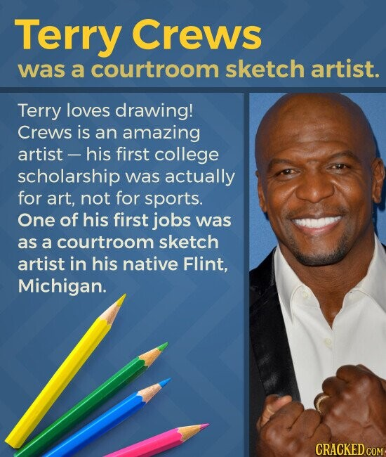 Terry Crews was a courtroom sketch artist. Terry loves drawing! Crews is an amazing artist - his first college scholarship was actually for art, not for sports. One of his first jobs was as a courtroom sketch artist in his native Flint, Michigan.