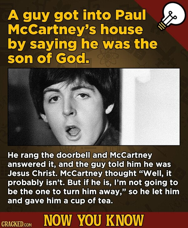 A guy got into Paul Mccartney's house by saying he was the son of God. He rang the doorbell and Mccartney answered it, and the guy told him he was Jesus Christ. McCartney thought Well, it probably isn't. But if he is, I'm not going to be the one to