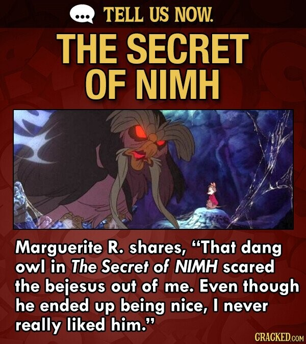 TELL US NOW. THE SECRET OF NIMH Marguerite R. shares, That dang owl in The Secret of NIMH scared the bejesus out of me. Even though he ended up being nice, I never really liked him.