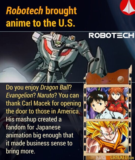 Robotech brought anime to the U.S. Do you enjoy Dragon Ball? Evangelion? Naruto? You can thank Carl Macek for opening the door to those in America. His mashup created a fandom for Japanese animation big enough that it made business sense to bring more.