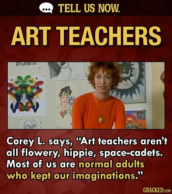 TELL US NOW. ART TEACHERS Corey L. says, Art teachers aren't all flowery, hippie, space-cadets. Most of US are normal adults who kept our imagination