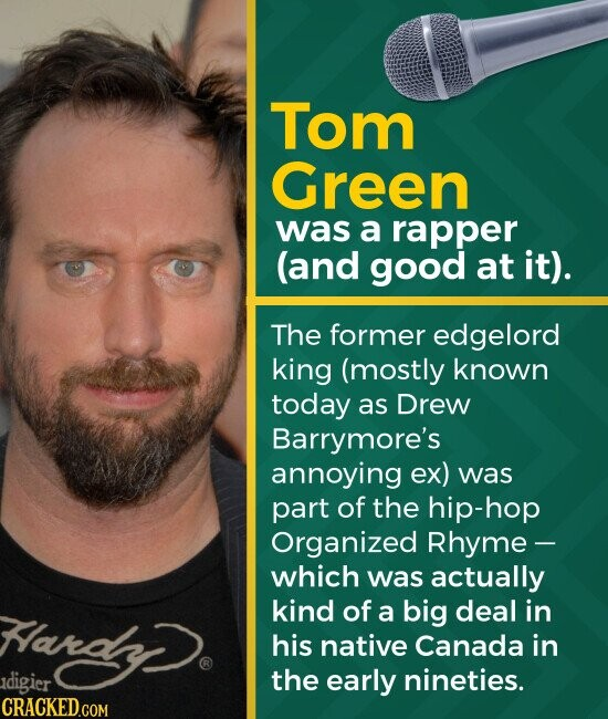 Tom Green was a rapper (and good at it). The former edgelord king (mostly known today as Drew Barrymore's annoying ex) was part of the hip-hop Organized Rhyme - which was actually kind of a big deal in Hardy. his native Canada in digier the early nineties.