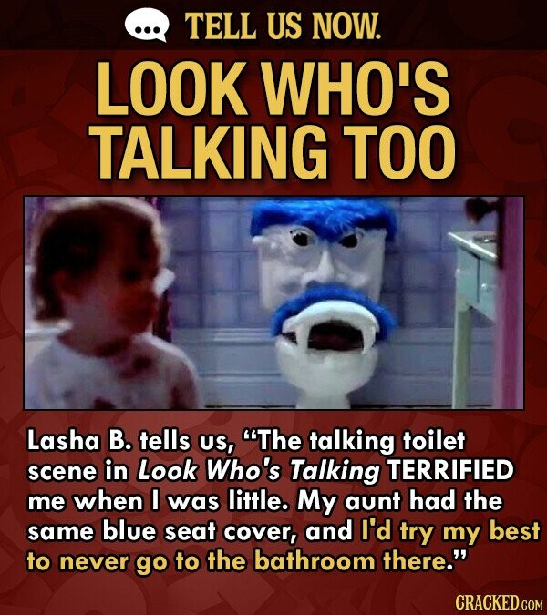 TELL US NOW. LOOK WHO'S TALKING TOO Lasha B. tells Us, The talking toilet scene in Look Who's Talking TERRIFIED me when I was little. My aunt had the same blue seat cover, and I'd try my best to never go to the bathroom there.