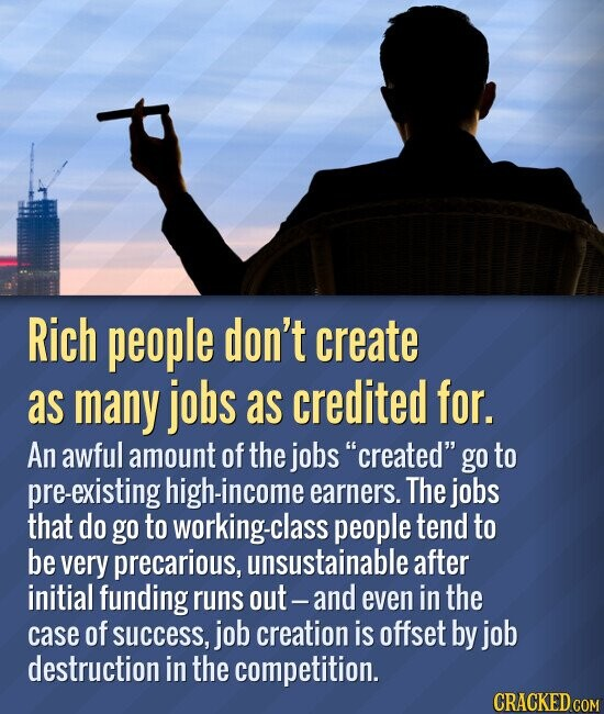 Rich people don't create as many jobs as credited for. An awful amount of the jobs created go to pre-existing high-income earners. The jobs that do go to working-class people tend to be very precarious, unsustainable after initial funding runs out-and even in the case of success, job creation is