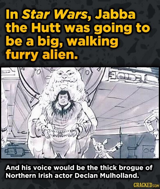 In Star Wars, Jabba the Hutt was going to be a big, walking furry alien. KO And his voice would be the thick brogue of Northern Irish actor Declan Mul