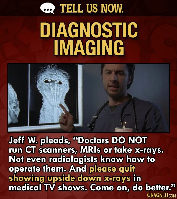 TELL US NOW. DIAGNOSTIC IMAGING Jeff W. pleads, Doctors DO NOT run CT scanners, MRIs or take x-rays. Not even radiologists know how to operate them.