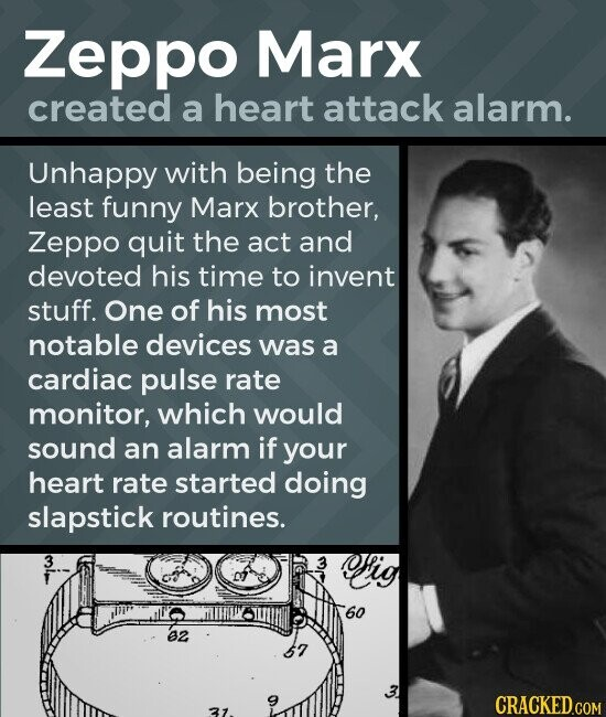Zeppo Marx created a heart attack alarm. Unhappy with being the least funny Marx brother, Zeppo quit the act and devoted his time to invent stuff. One of his most notable devices was a cardiac pulse rate monitor, which would sound an alarm if your heart rate started doing slapstick