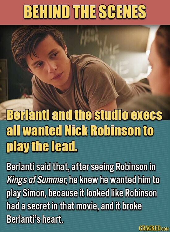 BEHIND THE SCENES Mote Berlanti and the studio execs all wanted Nick Robinson to play the lead. Berlanti said that, after seeing Robinson in Kings of Summer, he knew he wanted him to play Simon, because it looked like Robinson had a secret in that movie, and it broke Berlanti's