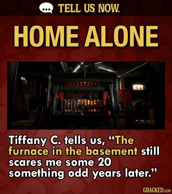 TELL US NOW. HOME ALONE Tiffany C. tells US, The furnace in the basement still scares me some 20 something odd years later.