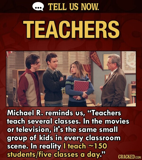 TELL US NOW. TEACHERS Michael R. reminds US, Teachers teach several classes. In the movies or television, it's the same small group of kids in every