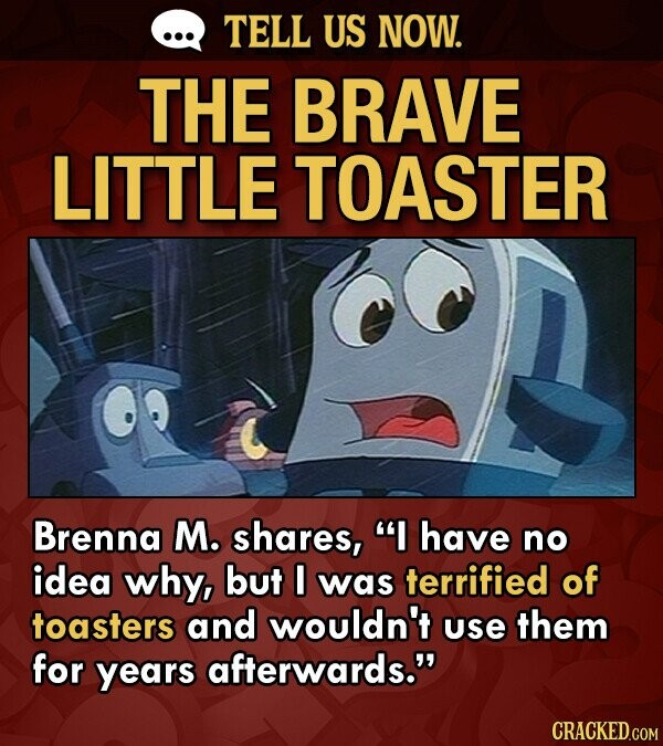 TELL US NOW. THE BRAVE LITTLE TOASTER Brenna M. shares, I have no idea why, but I was terrified of toasters and wouldn't use them for years afterwards.