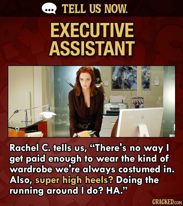 TELL US NOW. EXECUTIVE ASSISTANT Rachel C. tells US, There's no way I get paid enough to wear the kind of wardrobe we're always costumed in. Also, su