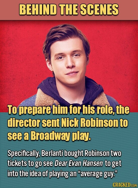 BEHIND THE SCENES To prepare him for his role, the director sent Nick Robinson to see a Broadway play. Specifically, Berlanti bought Robinsontwo tickets to go see Dear EvaN Hansen to get into the idea of playing an average guy.