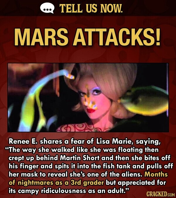 TELL US NOW. MARS ATTACKS! Renee E. shares a fear of Lisa Marie, saying, The way she walked like she was floating then crept up behind Martin Short and then she bites off his finger and spits it into the fish tank and pulls off her mask to reveal she's