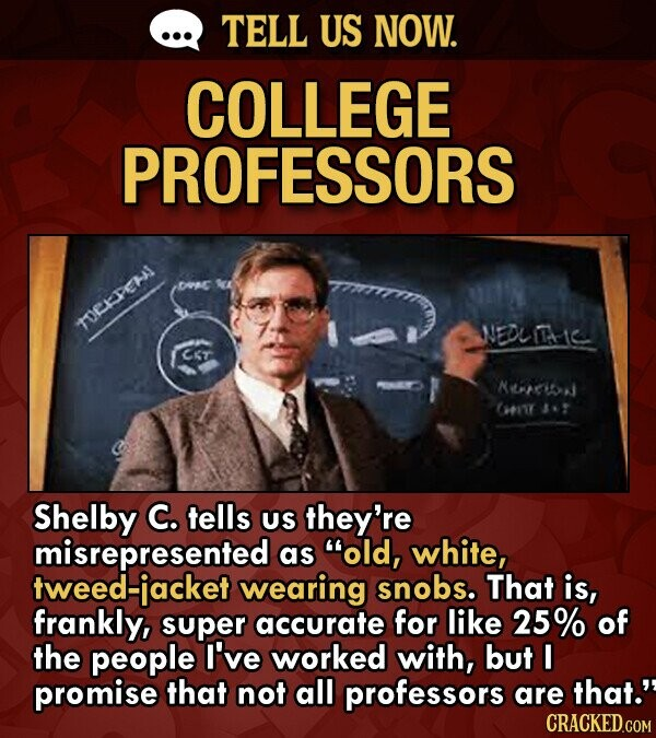 TELL US NOW. COLLEGE PROFESSORS TOEPEHI NEDLC Cr NPICN 7IT 31 Shelby C. tells US they're misrepresented as old, white, tweed-iacket wearing snobs. Th