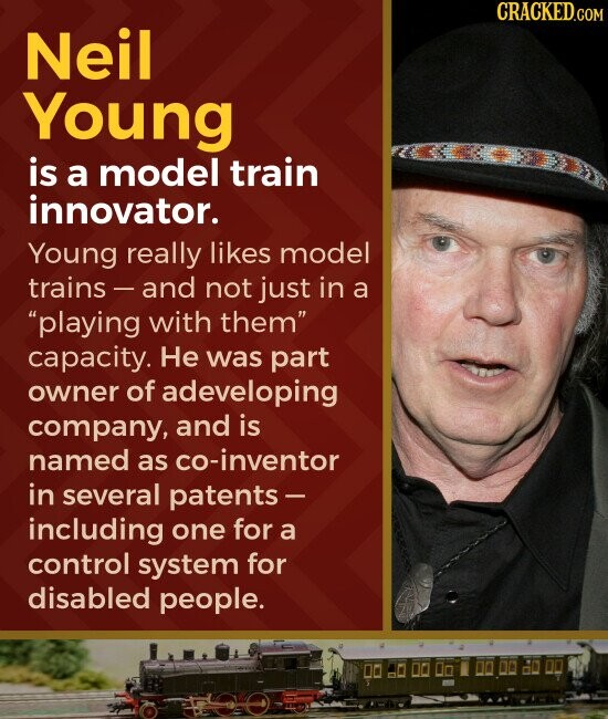 CRACKED.COM Neil Young is a model train innovator. Young really likes model trains and not just in a playing with them capacity. He was part owner of adeveloping company, and is named as co-inventor in several patents- including one for a control system for disabled people.