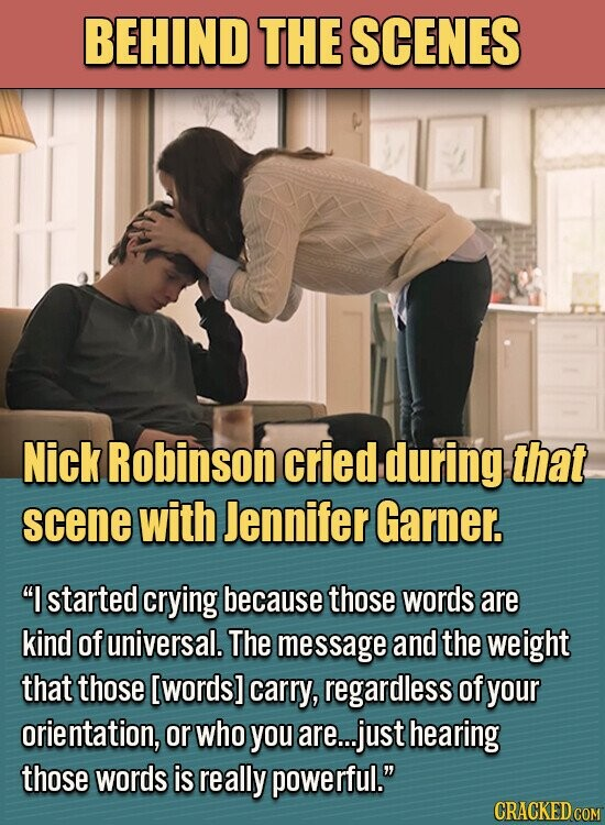 BEHIND THE SCENES Nick Robinson cried during that scene with Jennifer Garner. I started crying because those words are kind of universal. The message and the weight that those [words] carry, regardless of your orientation, or who you are... just hearing those words is really powerful.