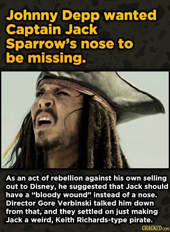 Johnny Depp wanted Captain Jack Sparrow's nose to be missing. As an act of rebellion against his own selling out to Disney, he suggested that Jack sho