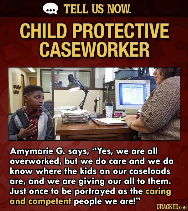 TELL US NOW. CHILD PROTECTIVE CASEWORKER Amymarie G. says, Yes, we are all overworked, but we do care and we do know where the kids on our caseloads