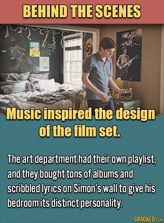 BEHIND THE SCENES Rhed rimn Music inspired the design of the film set. The art department had their own playlist, and they bought tons of albums and scribbled lyrics on Simon's wall to give his bedroom its distinct personality.