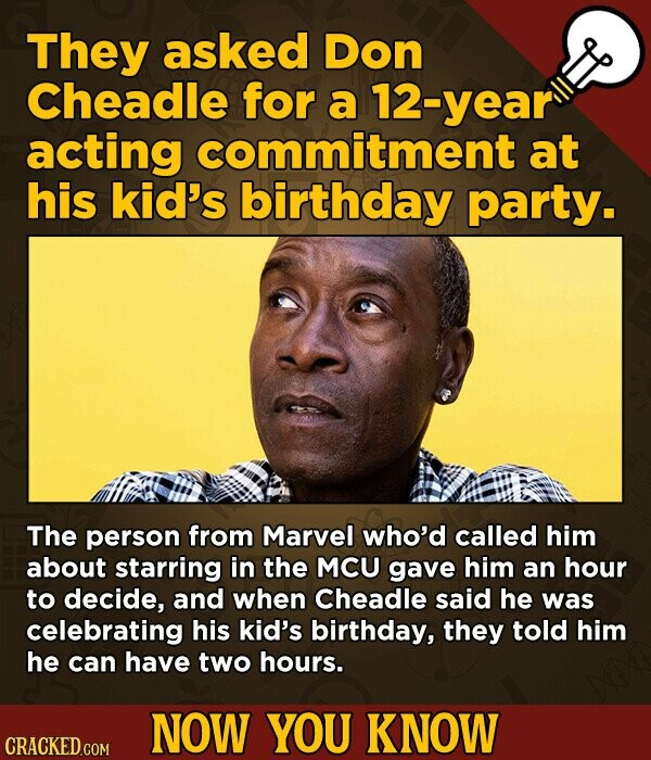 They asked Don Cheadle for a 12-year acting commitment at his kid's birthday party. The person from Marvel who'd called him about starring in the MCU gave him an hour to decide, and when Cheadle said he was celebrating his kid's birthday, they told him he can have two hours.