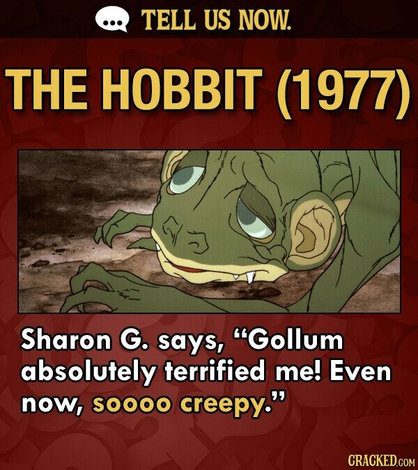 TELL US NOW. THE HOBBIT (1977) Sharon G. says, Gollum absolutely terrified me! Even now, SOOOO creepy. CRACKED.COM