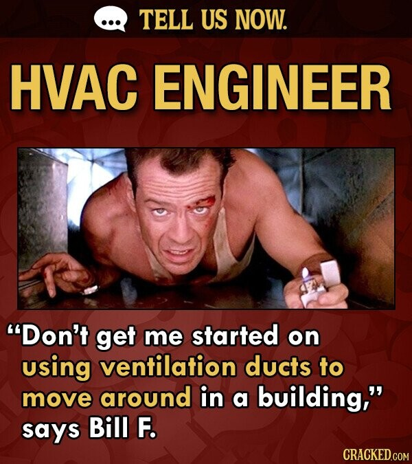TELL US NOW. HVAC ENGINEER Don't get me started on using ventilation ducts to move around in a building, says Bill F. CRACKED.COM