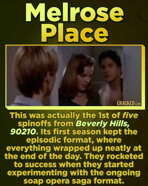 Melrose Place CRACKED COM This was actually the 1st of five spinoffs from Beverly Hills, 90210. Its first season kept the episodic format, where everything wrapped up neatly at the end of the day. They rocketed to success when they started experimenting with the ongoing soap opera saga format.