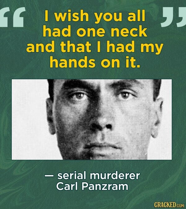 wish you all had one neck and that I had my hands on it. - serial murderer Carl Panzram