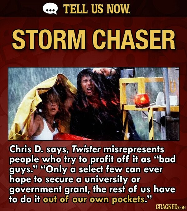 TELL US NOW. STORM CHASER Chris D. says, Twister misrepresents people who try to profit off it as bad guys. Only a select few can ever hope to secu