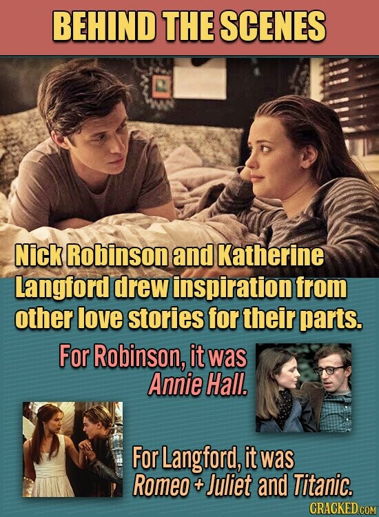 BEHIND THE SCENES Nick Robinson and Katherine Langford drew inspiration from other love stories for their parts. For Robinson, it was Annie Hall. For Langford, it was Romeo Juliet and Titanic.