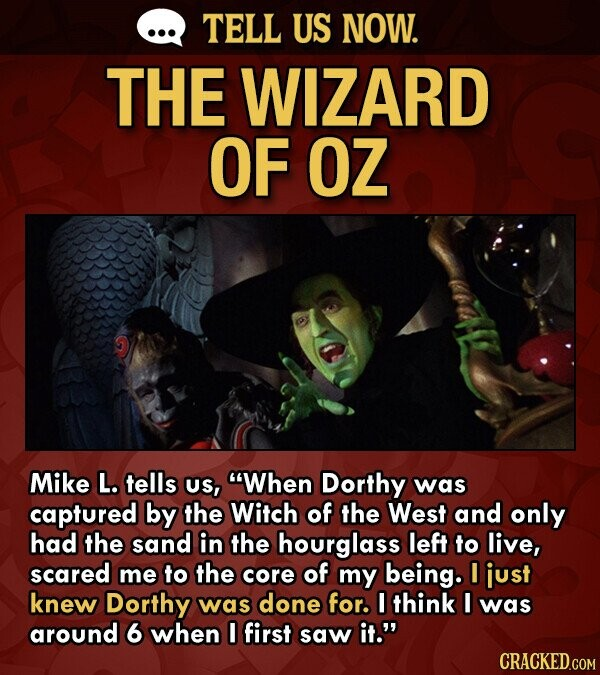 TELL US NOW. THE WIZARD OF OZ Mike L. tells US, When Dorthy was captured by the Witch of the West and only had the sand in the hourglass left to live, scared me to the core of my being. I just knew Dorthy was done for. I think I