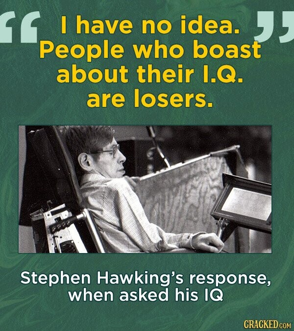 have no idea. 'People who boast about their I.Q. are losers. Stephen Hawking's response, when asked his IQ