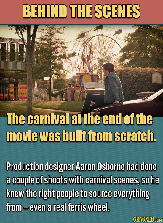 BEHIND THE SCENES The carnival at the end of the movie was built from scratch. Production designer Aaron Osborne had done a couple of shoots with carnival scenes, SO he knew the right people to source everything from - even a real ferris wheel.