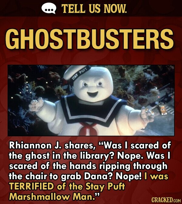 TELL US NOW. GHOSTBUSTERS PUFT STAY Rhiannon J. shares, Was I scared of the ghost in the library? Nope. Was I scared of the hands ripping through the chair to grab Dana? Nope! I was TERRIFIED of the Stay Puft Marshmallow Man.