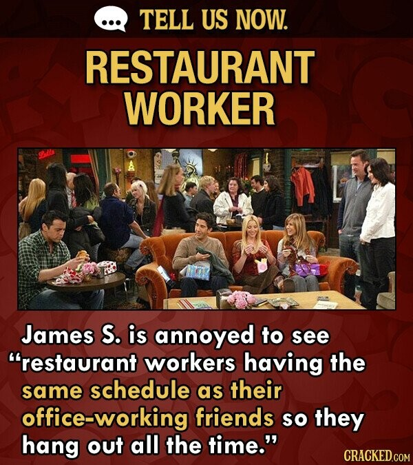 TELL US NOW. RESTAURANT WORKER James S. is annoyed to see restaurant workers having the same schedule as their office-working friends so they hang ou