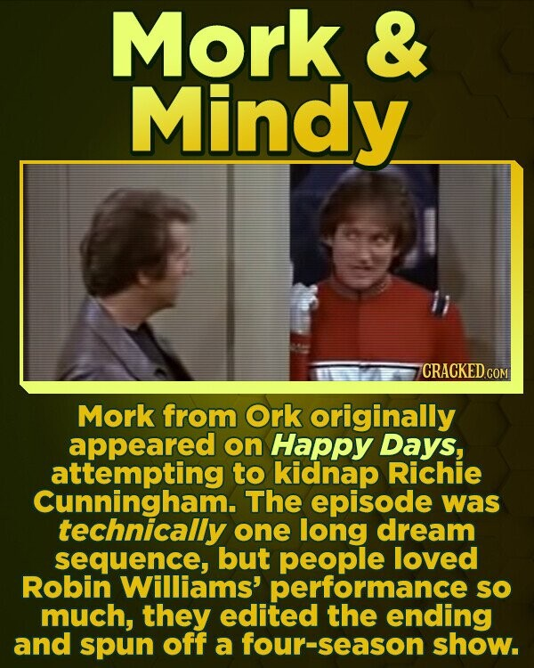 Mork & Mindy CRACKED cO Mork from Ork originally appeared on Happy Days, attempting to kidnap Richie Cunningham. The episode was technically one long dream sequence, but people loved Robin Williams' performance SO much, they edited the ending and spun off a four-season show.