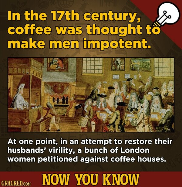 In the 17th century, coffee was thought to make men impotent. At one point, in an attempt to restore their husbands' virility, a bunch of London women petitioned against coffee houses. NOW YOU KNOW CRACKED.COM