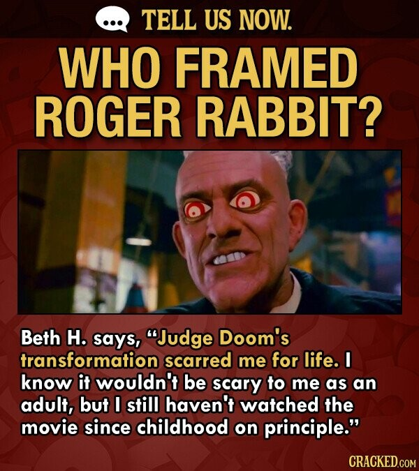 TELL US NOW. WHO FRAMED ROGER RABBIT? Beth H. says, Judge Doom's transformation scarred me for life. I know it wouldn't be scary to me as an adult, but still haven't watched the movie since childhood on principle.