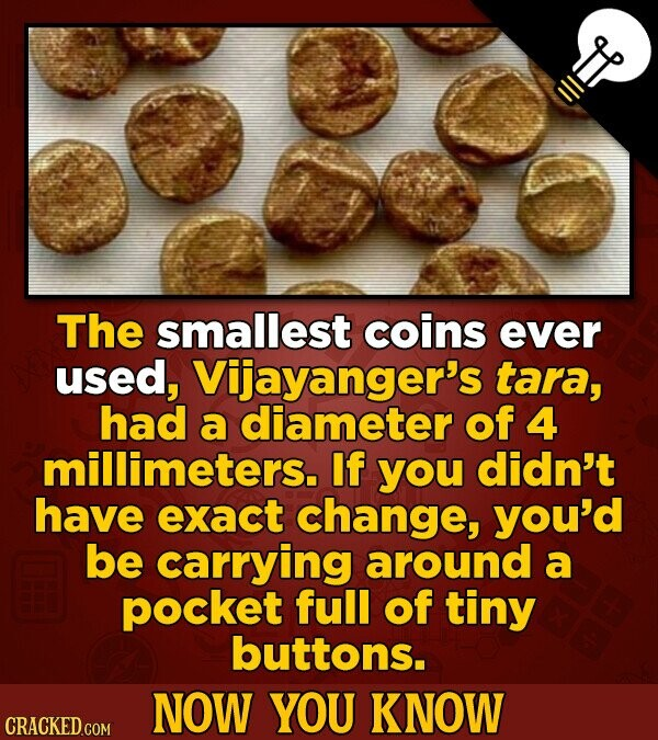 The smallest coins ever used, Vijayanger's tara, had a diameter of 4 millimeters. If you didn't have exact change, you'd be carrying around a pocket f