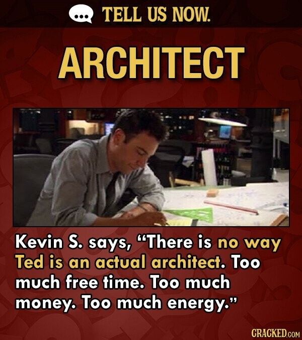 TELL US NOW. ARCHITECT Kevin S. says, There is no way Ted is an actual architect. Too much free time. Too much money. Too much energy. CRACKED.COM