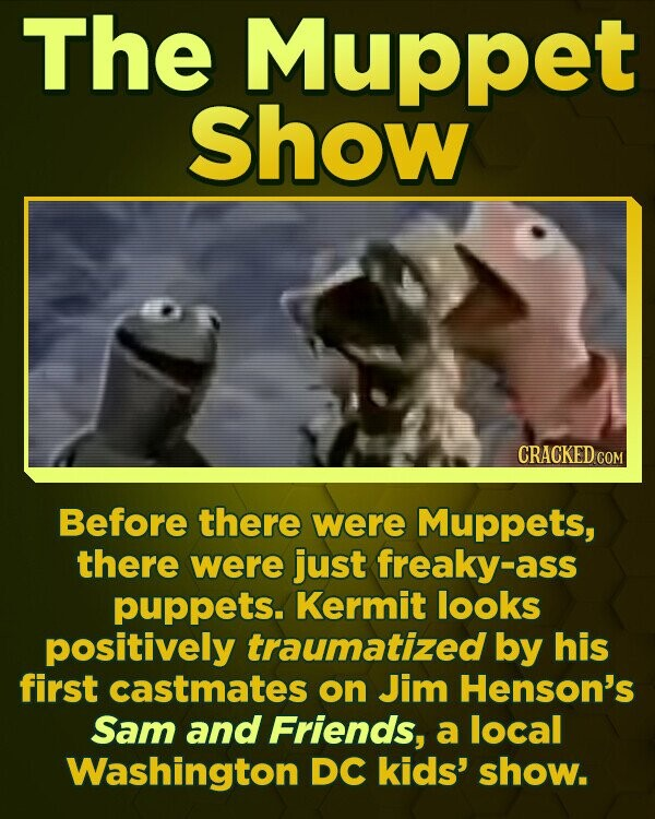 The Muppet Show CRACKED CON Before there were Muppets, there were just freaky-ass puppets. Kermit looks positively traumatized by his first castmates on Jim Henson's Sam and Friends, a local Washington DC kids' show.
