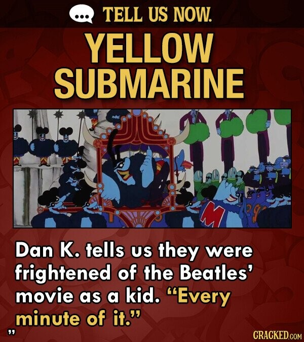 TELL US NOW. YELLOW SUBMARINE Dan K. tells US they were frightened of the Beatles' movie as a kid. Every minute of it. CRACKED.COM